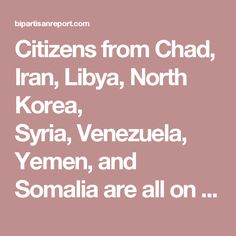 Citizens from Chad, Iran, Libya, North Korea, Syria,Venezuela, Yemen, and Somaliaare all on the list of unwanted visitors to the USA.