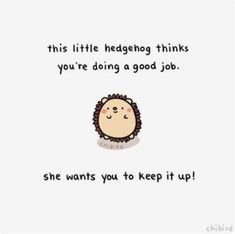 """chibird: """"She wants to give you a little hedgehog pat on the back! It's not always easy, but you are doing good. ^^ Inspired by this little hedgehog mitten I picked up yesterday~ """" Memes Lindos, Message Positif, Chibird, Cute Messages, Wholesome Memes, Look At You, You Are Cute, Good Job, Happy Thoughts"""