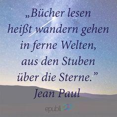 """""""Bücher lesen heißt wandern gehen in ferne Welten, aus den Stuben über die Sterne."""" --Jean Paul"""