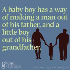 A baby boy has a way of making a man out of his father, and a little boy out of his grandfather.
