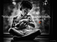 """""""With life as short as a half taken breath,  don't plant anything but Love."""" ...d(~_~)b...   ~Rumi~"""