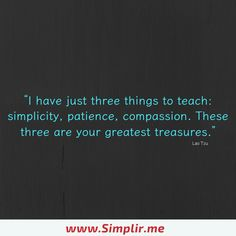 I have just three things to teach: simplicity, patience, compassion. These three are your greatest treasures.