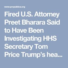 Fired U.S. Attorney Preet Bharara Said to Have Been Investigating HHS Secretary Tom Price Trump's head of the Department of Health and Human Services traded stocks of health-related companies while working on legislation affecting the firms. A source says Bharara was overseeing an investigation. The White House didn't immediately comment.
