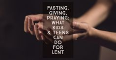 Fasting, Giving, Praying: 25  Ideas for What Kids