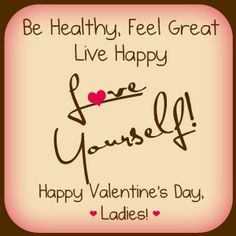 Be Healthy, Feel Great, Live Happy   Love Yourself!   Happy Valentine's Day, Ladies!
