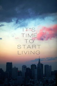 """It's time to start living."""