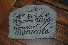 We do not remember days we remember moments..... Beautiful garden stone.
