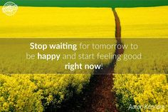 Stop waiting for tomorrow to be happy and start feeling good right now!