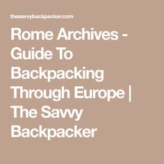 Rome Archives - Guide To Backpacking Through Europe | The Savvy Backpacker