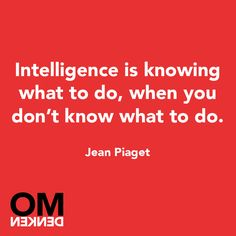 Intelligence is knowing what to do, when you don't know what to do..
