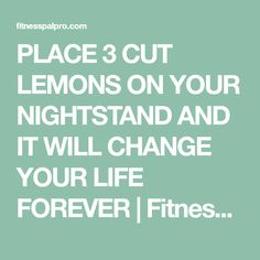 PLACE 3 CUT LEMONS ON YOUR NIGHTSTAND AND IT WILL CHANGE YOUR LIFE FOREVER | Fitnesspal Pro