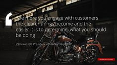 """""""The more you engage with customers the clearer things become and the easier it is to determine, what you should be doing"""" John Russell, President of Harley Davidson"""