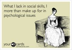 What I lack in social skills, I more than make up for in psychological issues.