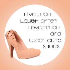 Live well. Laugh often. Love much and wear cute shoes.