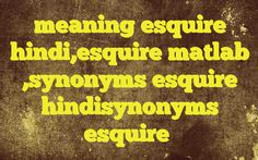 meaning esquire hindi,esquire matlab ,synonyms esquire hindisynonyms esquire http://www.englishinhindi.com/?p=7962&meaning+esquire+hindi%2Cesquire+matlab+%2Csynonyms+esquire+hindisynonyms+esquire  Meaning of  esquire in Hindi  SYNONYMS AND OTHER WORDS FOR esquire  साहब→boss,sahib,esquire,mynheer,dan → → → → → → → → → → → → → → → Definition of esquire a title appended to a