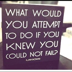 "I've also heard ""What would you still attempt even if you knew you would fail?""<3"