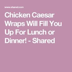 Chicken Caesar Wraps Will Fill You Up For Lunch or Dinner! - Shared