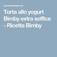 Torta allo yogurt Bimby extra soffice - Ricette Bimby