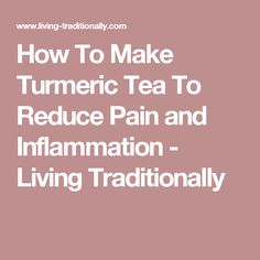 How To Make Turmeric Tea To Reduce Pain and Inflammation - Living Traditionally