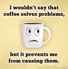 Coffee doesn't solve problems, but it sure prevents a lot of them.