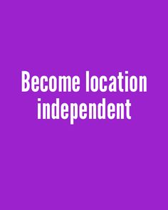 Become location independent #goal