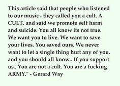 I love this! We are a fucking army! You know what army?! THE MCRMY MOTHERFUCKERS! And the MCRmy doesn't let ANYBODY mess with our guys! Am I right?! We aren't a suicide cult! We are a motherfucking army of awesomeness! And we call ourselves the MCRMY!!!