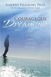 Courageous Dreaming: How Shamans Dream the World into Being  By: Alberto Villoldo (Author)