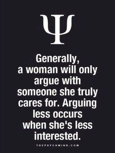 generally, a woman will only argue with someone she truly care for. arguing less occurs when she's less interested.