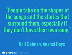 """""""People take on the shapes of the songs and the stories that surround them, especially if they don't have their own song.""""  / Neil Gaiman, Anansi Boys"""