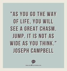 """""""As you go the way of life, You will see a great chasm. Jump. It is not as wide as you think.""""  Joseph Campbell"""