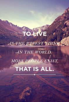 to live is the rarest thing in the world. most people exists, that is all.