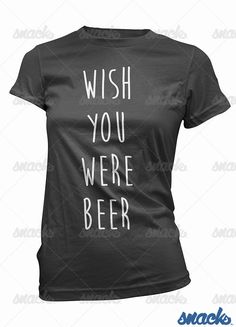 Wish You Were Beer T- Shirt - funny womens alcohol tee shirt, party gift, ladies, girls, graphic, booze, drunk, drinking, love, wasted by GetSnacks on Etsy