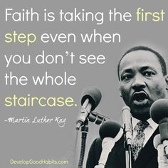 Quotes about Success- What it takes to achieve your dreams Faith is taking the FIRST STEP even when you don't see the whole STAIRCASE-- Rev. --Quotes about Success- What it takes to achieve your dreamsLuther Luther may refer to: Wise Quotes, Faith Quotes, Famous Quotes, Success Quotes, Great Quotes, Quotes To Live By, Motivational Quotes, Inspirational Quotes, Drake Quotes