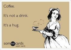 Coffee... It's not a drink. It's a hug!