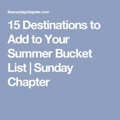 15 Destinations to Add to Your Summer Bucket List | Sunday Chapter