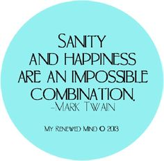 """Sanity and happiness are an impossible combination"" Mark Twain quote via www.Facebook.com/MyRenewedMind"