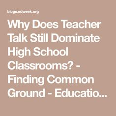 Why Does Teacher Talk Still Dominate High School Classrooms? - Finding Common Ground - Education Week