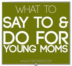 """""""What TO SAY & DO for young moms"""" http://www.thekisers.blogspot.com/2013/04/what-to-say-do-for-young-moms.html. Please share these tips like you shared the list of what not to do. We don't just want to vent, we want to help provide helpful ideas too! :)"""