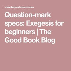 Question-mark specs: Exegesis for beginners   The Good Book Blog
