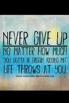 Never give up! We get so many of these everyday.