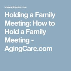 Holding a Family Meeting: How to Hold a Family Meeting - AgingCare.com