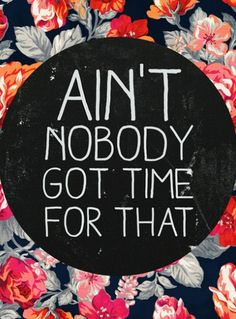 ain't nobody got time for that! #wisdom