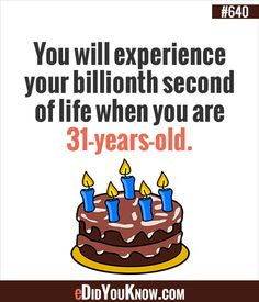 You will experience your billionth second of life when you are 31-years-old.