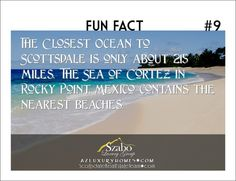 The closest ocean to Scottsdale in only about 215 miles. The Sea of Cortez in Rocky Point, Mexico contains the nearest beaches.