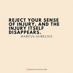 Reject your sense of injury, and the injury itself disappears - Marcus Aurelius Wise Quotes, Quotable Quotes, Great Quotes, Words Quotes, Wise Words, Quotes To Live By, Motivational Quotes, Inspirational Quotes, Peace Quotes