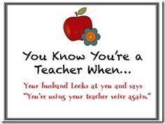 "You know you're a teacher when you husband says ""You're using teacher voice again."""