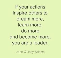 """If Your Actions Inspire Others To Dream More, Learn More, Do More And Become More, You Are A Leader."" -John Quincy Adams #Leadership #Quotes"