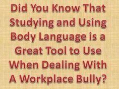 Remember, bullies sense fear and prey on weakness. Show them up front that you are strong and confident by using body language. Stand up tall with your shoulders back and your chin up and look him right in the eyes. By showing him your confidence through your body language he will think twice before attacking you again. http://workplace-bully.com