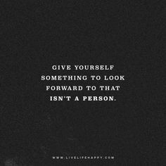 Deep Life Quote: Give yourself something to look forward to that isn't a person. – Unknown FacebookTwitterPinterestMore