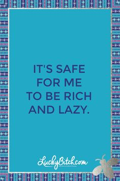 It's safe for me to be rich and lazy. Read it to yourself and see what comes up for you. You can also pick a card message for you over at www.LuckyBitch.com/card